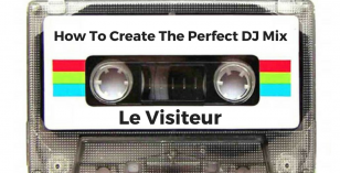How To Create The Perfect DJ Mix With Le Visiteur