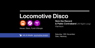 Locomotive Disco – Sat 10th Nov with Pablo Contraband & Nick The Record – Oslo Hackney – LV Gig of the week
