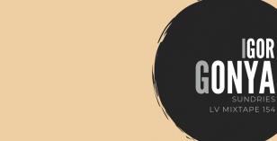 LV Mixtape 154 – Igor Gonya [Sundries]